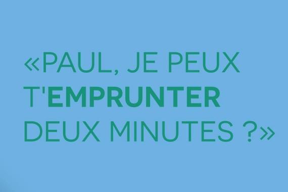 Paul, je peux t'emprunter deux minutes ?